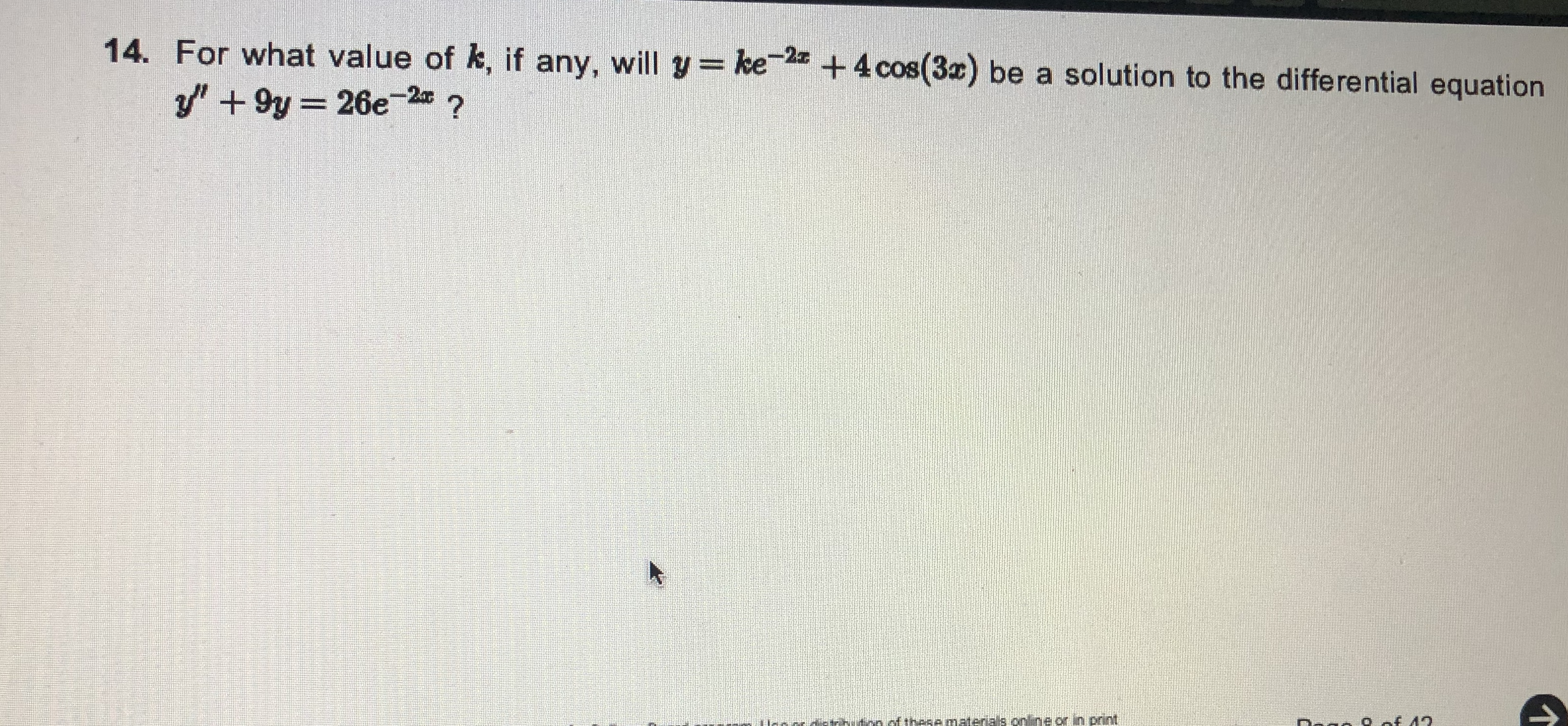 "14. For what value of k, if any, will y= ke +4 cos(3x) be a solution to the differential equation y"" + 9y = 26e-2 ? of these materials online or in print"