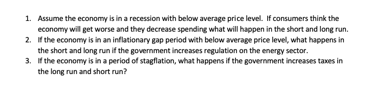 1. Assume the economy is in a recession with below average price level. If consumers think the economy will get worse and they decrease spending what will happen in the short and long run. 2. If the economy is in an inflationary gap period with below average price level, what happens in the short and long run if the government increases regulation on the energy sector. 3. If the economy is in a period of stagflation, what happens if the government increases taxes in the long run and short run?