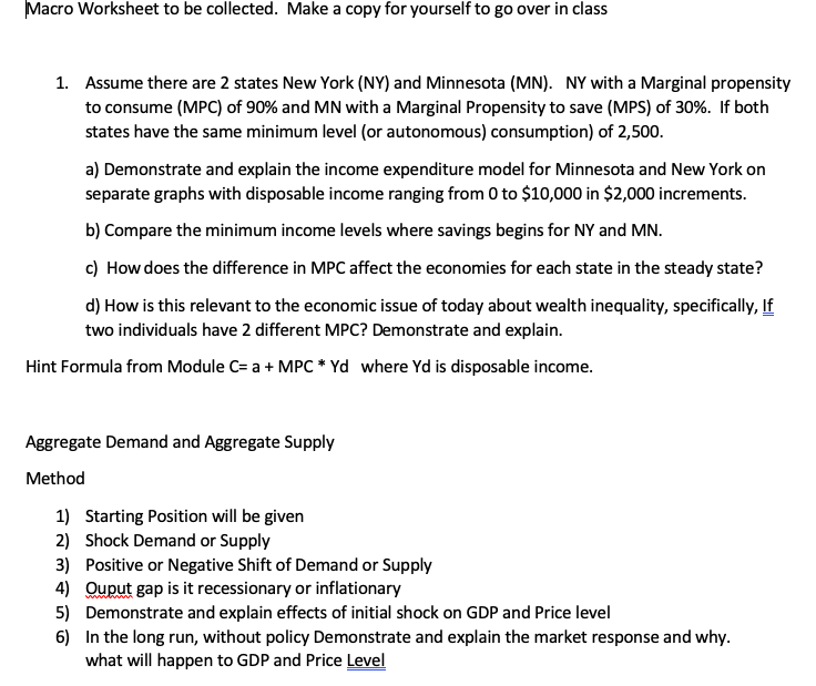 Macro Worksheet to be collected. Make a copy for yourself to go over in class Assume there are 2 states New York (NY) and Minnesota (MN). NY with a Marginal propensity to consume (MPC) of 90% and MN with a Marginal Propensity to save (MPS) of 30%. If both states have the same minimum level (or autonomous) consumption) of 2,500 1. a) Demonstrate and explain the income expenditure model for Minnesota and New York on separate graphs with disposable income ranging from 0 to $10,000 in $2,000 increments. b) Compare the minimum income levels where savings begins for NY and MN. c) How does the difference in MPC affect the economies for each state in the steady state? d) How is this relevant to the economic issue of today about wealth inequality, specifically, If two individuals have 2 different MPC? Demonstrate and explain. Hint Formula from Module C a MPC* Yd where Yd is disposable income. Aggregate Demand and Aggregate Supply Method 1) Starting Position will be given 2) Shock Demand or Supply 3) Positive or Negative Shift of Demand or Supply 4) Ouput gapist recessionary or inflationary 5) Demonstrate and explain effects of initial shock on GDP and Price level 6) In the long run, without policy Demonstrate and explain the market response and why. what will happen to GDP and Price Level