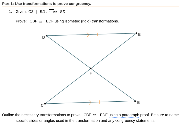 Part 1: Use transformations to prove congruency. 1. Given: CB || ED; CB= ED Prove: CBF = EDF using isometric (rigid) transformations. EDF using a paragraph proof. Be sure to name Outline the necessary transformations to prove CBF = specific sides or angles used in the transformation and any congruency statements.