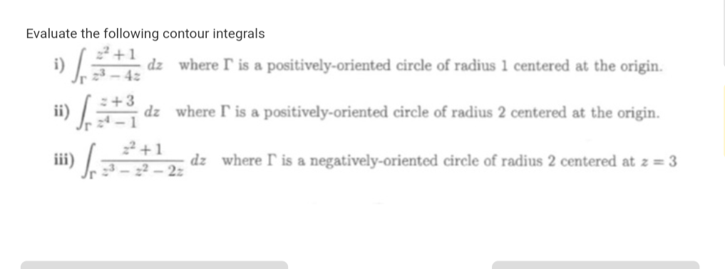 Evaluate the following contour integrals 2+1 dz where T is a positively-oriented circle of radius 1 centered at the origin 42 +3 dz where P is a positively- oriented circle of radius 2 centered at the origin. 22+ dz where I is a negatively-oriented circle of radius 2 centered at z = 3 22