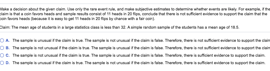 Make a decision about the given claim. Use only the rare event rule, and make subjective estimates to determine whether events are likely. For example, if the claim is that a coin favors headss and sample results consist of 11 heads in 20 flips, conclude that there is not sufficient evidence to support the claim that the coin favors hes (because it is easy to get 11 heads in 20 flips by chance with a fair coin). Claim: The mean age of students in a large statistics class is less than 32. A simple random sample of the students has a mean age of 18.5 O A. The sample is unusual if the claim is true. The sample is not unusual if the claim is false. Therefore, there is not sufficient evidence to support the claim B. The sample is not unusual if the claim is true. The sample is unusual if the claim is false. Therefore, there is not sufficient evidence to support the claim O c. The sample is not unusual if the claim is true. The sample is unusual if the claim is false. Therefore, there is sufficient evidence to support the claim. O D. The sample is unusual if the claim is true. The sample is not unusual if the claim is false. Therefore, there is sufficient evidence to support the claim.