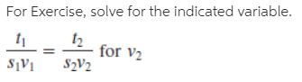 For Exercise, solve for the indicated variable. t2 for v2 S2V2 S¡V1