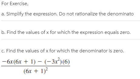 For Exercise, a. Simplify the expression. Do not rationalize the denominato b. Find the values of x for which the expression equals zero. c. Find the values of x for which the denominator is zero. -6x(6x + 1) – (-3x²)(6) (6x + 1)?