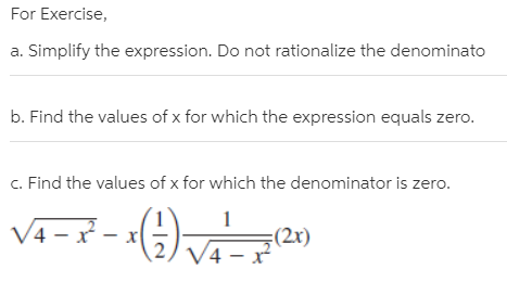For Exercise, a. Simplify the expression. Do not rationalize the denominato b. Find the values of x for which the expression equals zero. c. Find the values of x for which the denominator is zero. /4 – x - (2x) V4 – x