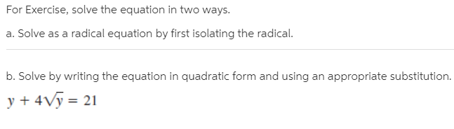 For Exercise, solve the equation in two ways. a. Solve as a radical equation by first isolating the radical. b. Solve by writing the equation in quadratic form and using an appropriate substitution. y + 4Vy = 21