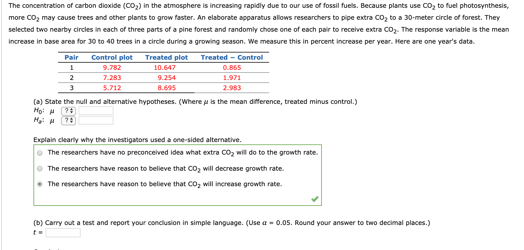 The concentration of carbon dioxide (CO2) in the atmosphere is increasing rapidly due to our use of fossil fuels. Because plants use CO2 to fuel photosynthesis, more CO2 may cause trees and other plants to grow faster. An elaborate apparatus allows researchers to pipe extra CO2 to a 30-meter circle of forest. They selected two nearby circles in each of three parts of a pine forest and randomly chose one of each pair to receive extra CO2. The response variable is the mean increase in base area for 30 to 40 trees in a circle during a growing season. We measure this in percent increase per year. Here are one year's data. Pair Control plot Treated plot Treated - Control 9.782 10.647 0.865 2 7.283 9.254 1.971 3 5.712 8.695 2.983 (a) State the null and alternative hypotheses. (Where u is the mean difference, treated minus control.) Но: и На: и ? : Explain clearly why the investigators used a one-sided alternative. The researchers have no preconceived idea what extra CO2 will do to the growth rate. The researchers have reason to believe that CO2 will decrease growth rate. The researchers have reason to believe that CO, will increase growth rate. (b) Carry out a test and report your conclusion in simple language. (Use a = 0.05. Round your answer to two decimal places.) t =