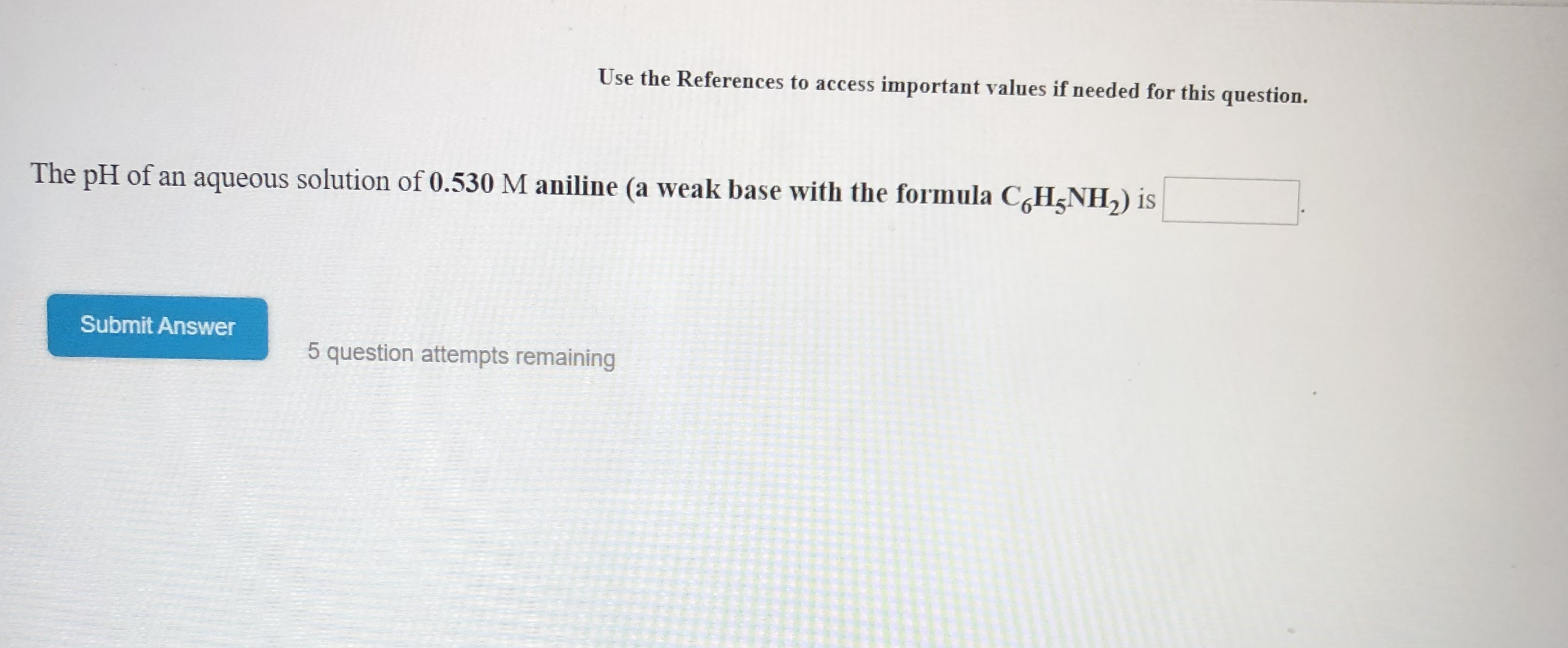 Use the References to access important values if needed for this question. The pH of an aqueous solution of 0.530 M aniline (a weak base with the formula CHNH2) is Submit Answer 5 question attempts remaining