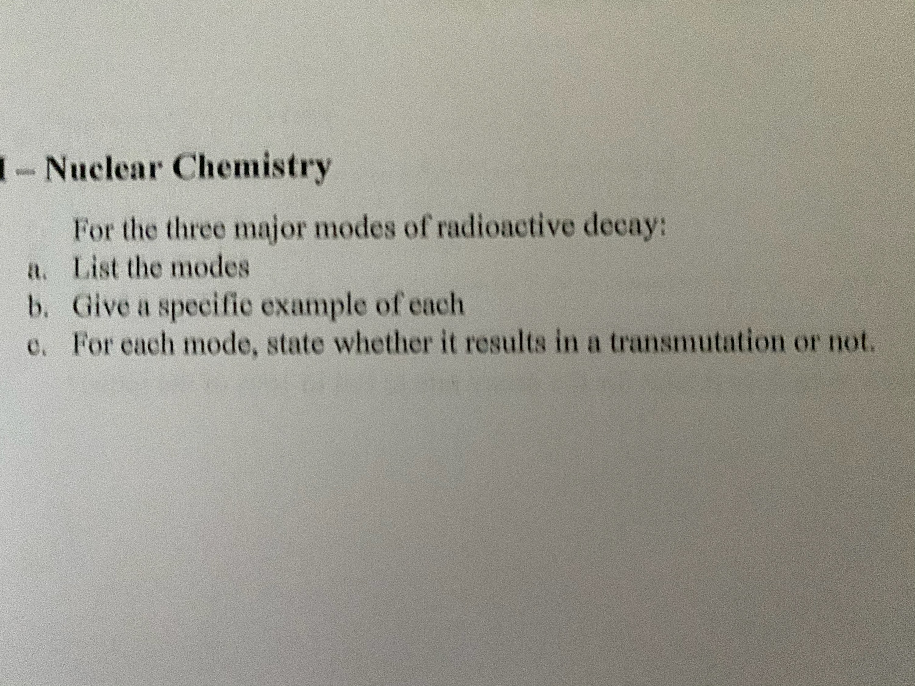 1- Nuclear Chemistry For the three major modes of radioactive decay: a. List the modes b. Give a specific example of each e. For each mode, state whether it results in a transmutation or not.