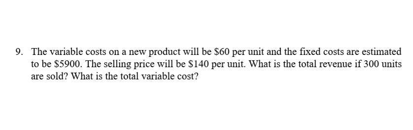 9. The variable costs on a new product will be $60 per unit and the fixed costs are estimated to be $5900. The selling price will be $140 per unit. What is the total revenue if 300 units are sold? What is the total variable cost?