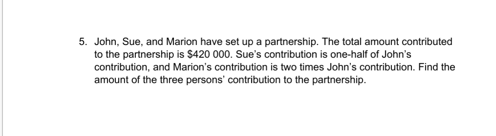 5. John, Sue, and Marion have set up a partnership. The total amount contributed to the partnership is $420 000. Sue's contribution is one-half of John's contribution, and Marion's contribution is two times John's contribution. Find the amount of the three persons' contribution to the partnership.