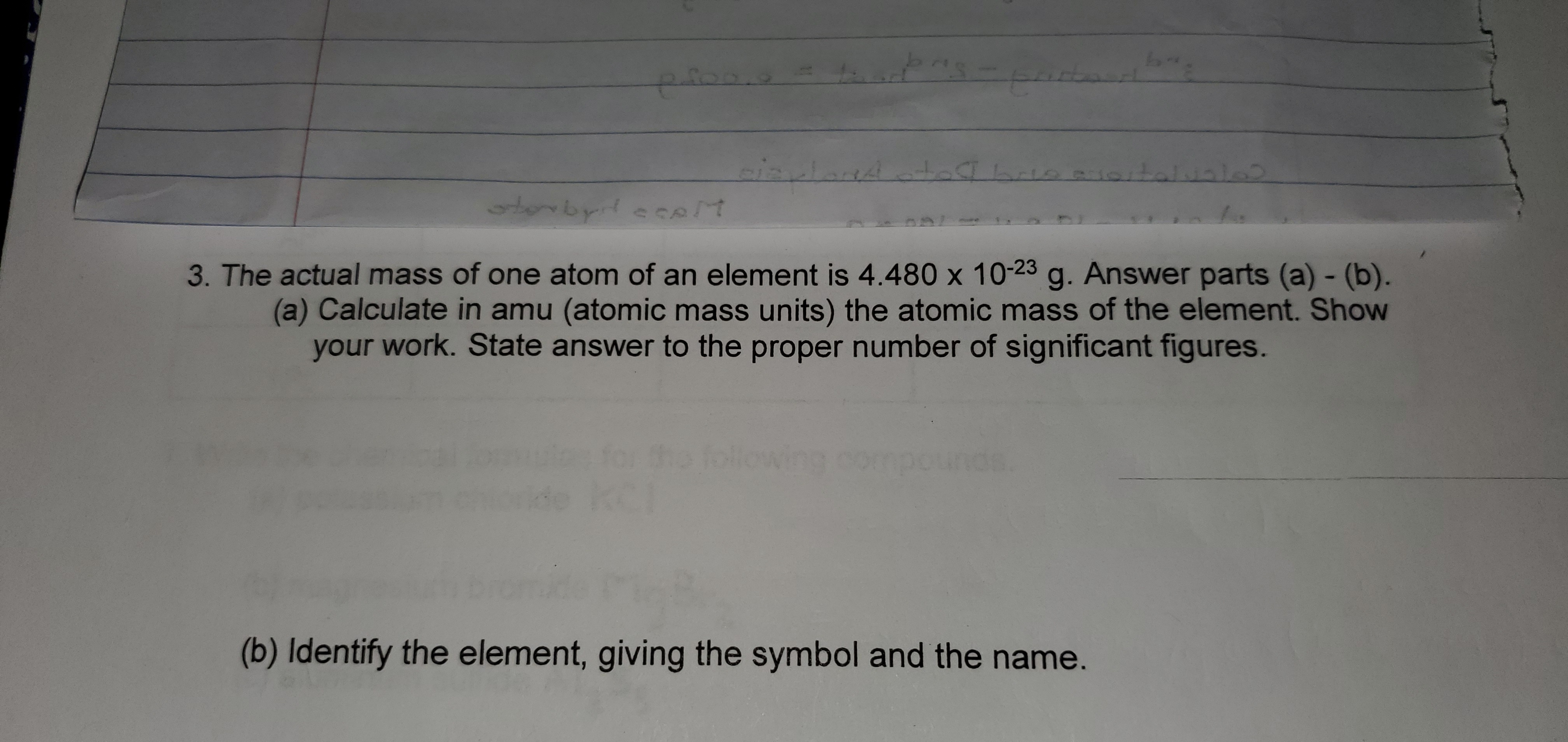 s 9497644 00e lt Cf 3. The actual mass of one atom of an element is 4.480 x 10-23 g. An swer parts (a) - (b). (a) Calculate in amu (atomic mass units) the atomic mass of the element. Show your work. State answer to the proper number of significant figures. (b) Identify the element, giving the symbol and the name.