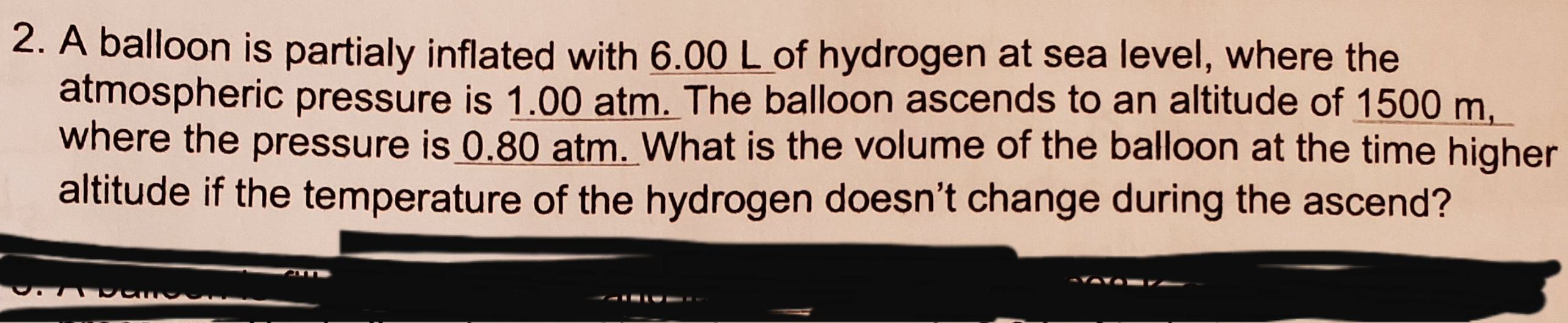 2. A balloon is partialy inflated with 6.00 L of hydrogen at sea level, where the atmospheric pressure is 1.00 atm. The balloon ascends to an altitude of 1500 m where the pressure is 0.80 atm. What is the volume of the balloon at the time higher altitude if the temperature of the hydrogen does n't change during the ascend?