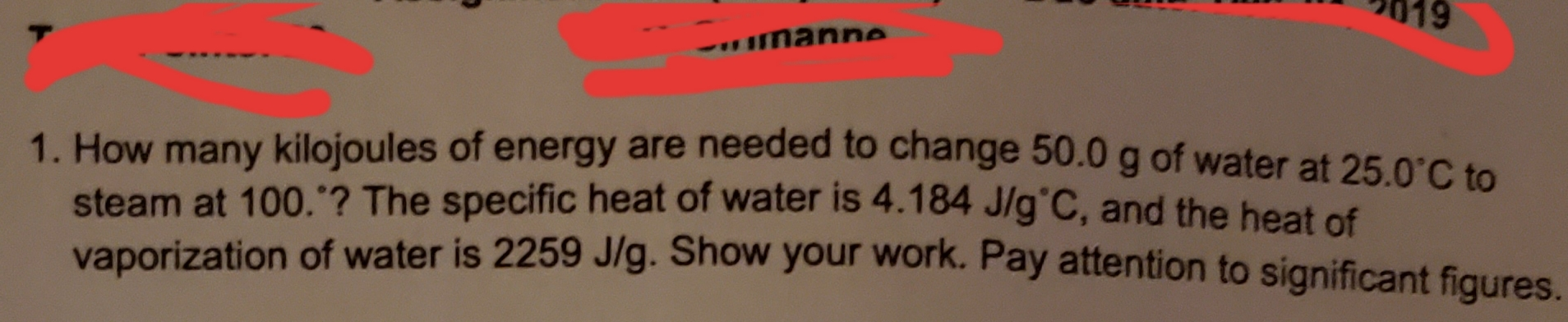 """19 rus Imanne 1. How many kilojoules of energy are needed to change 50.0 g of water at 25.0 C to steam at 100.""""? The specific heat of water is 4.184 J/g'C, and the heat of vaporization of water is 2259 J/g. Show your Work. Pay attention to significant fiqures."""