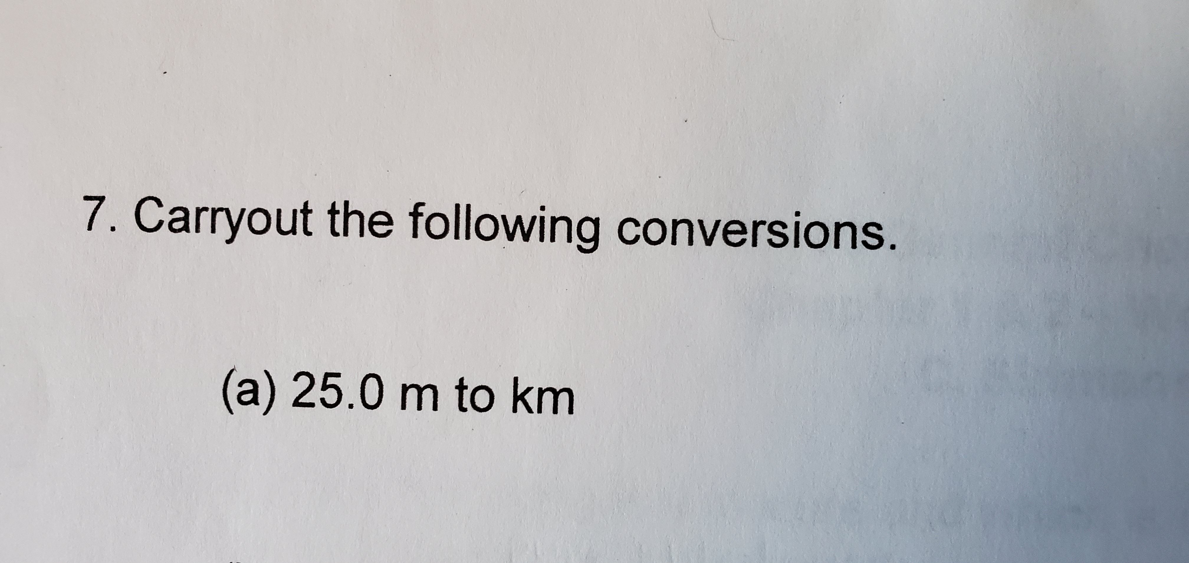 7. Carryout the following conversions. (a) 25.0 m to km