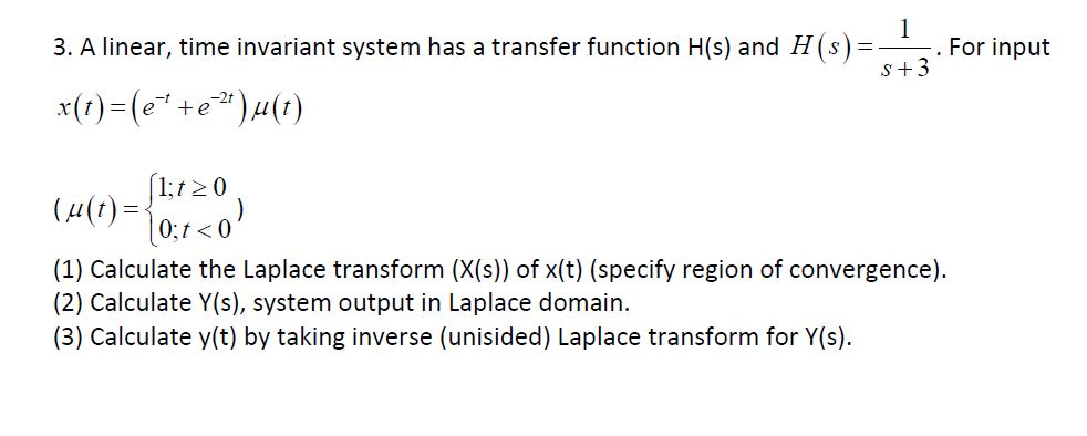 1 . For input S+3 3. A linear, time invariant system has a transfer function H(s) and H(s)= xt)(ee)u(t) _ 1;t0 (4() 0;t 0 (1) Calculate the Laplace transform (X(s)) of x(t) (specify region of convergence) (2) Calculate Y(s), system output in Laplace domain (3) Calculate y(t) by taking inverse (unisided) Laplace transform for Y(s)