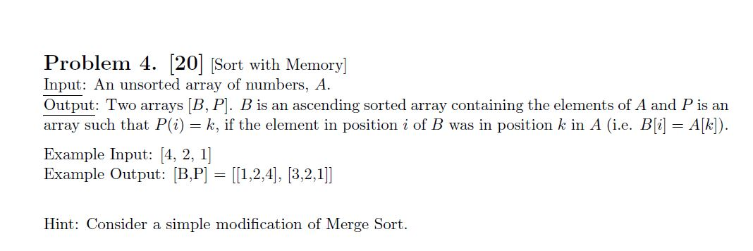 Problem 4. 20 Sort with Memory] Input: An unsorted array of numbers, A Output: Two arrays [B, P. B is an ascending sorted array containing the elements of A and P is an array such that P(i) k, if the element in position i of B was in position k in A (i.e. B[i] A[k]) = Example Input: [4, 2, 1] Example Output: B,P [1,2,4], [3,2,1]] Hint: Consider a simple modification of Merge Sort