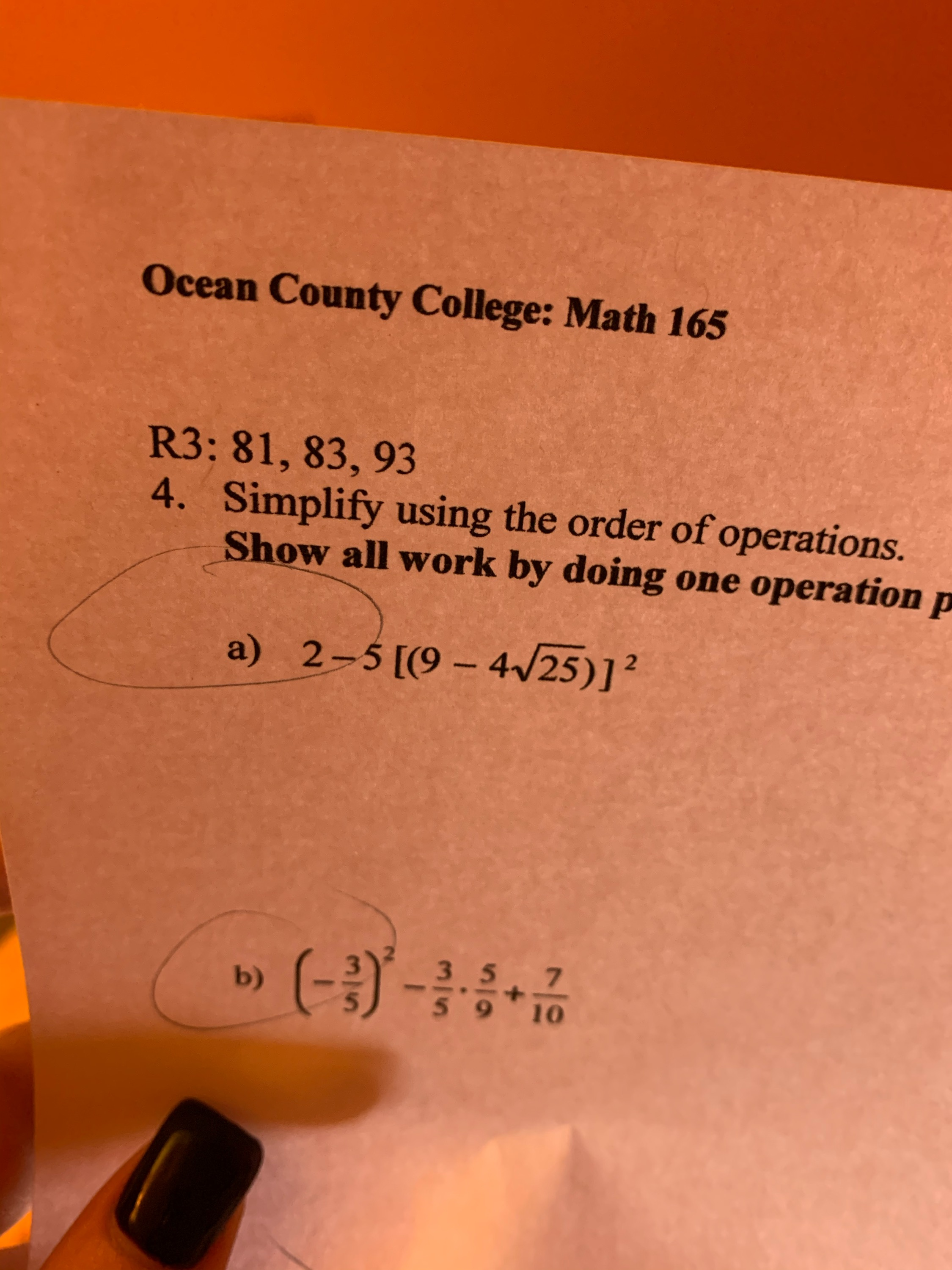Ocean County College: Math 165 R3: 81, 83, 93 4. Simplify using the order of operations. Show all work by doing one operation p a) 2-5[(9 – 4/25)]? (-)- 357 59 10 b)