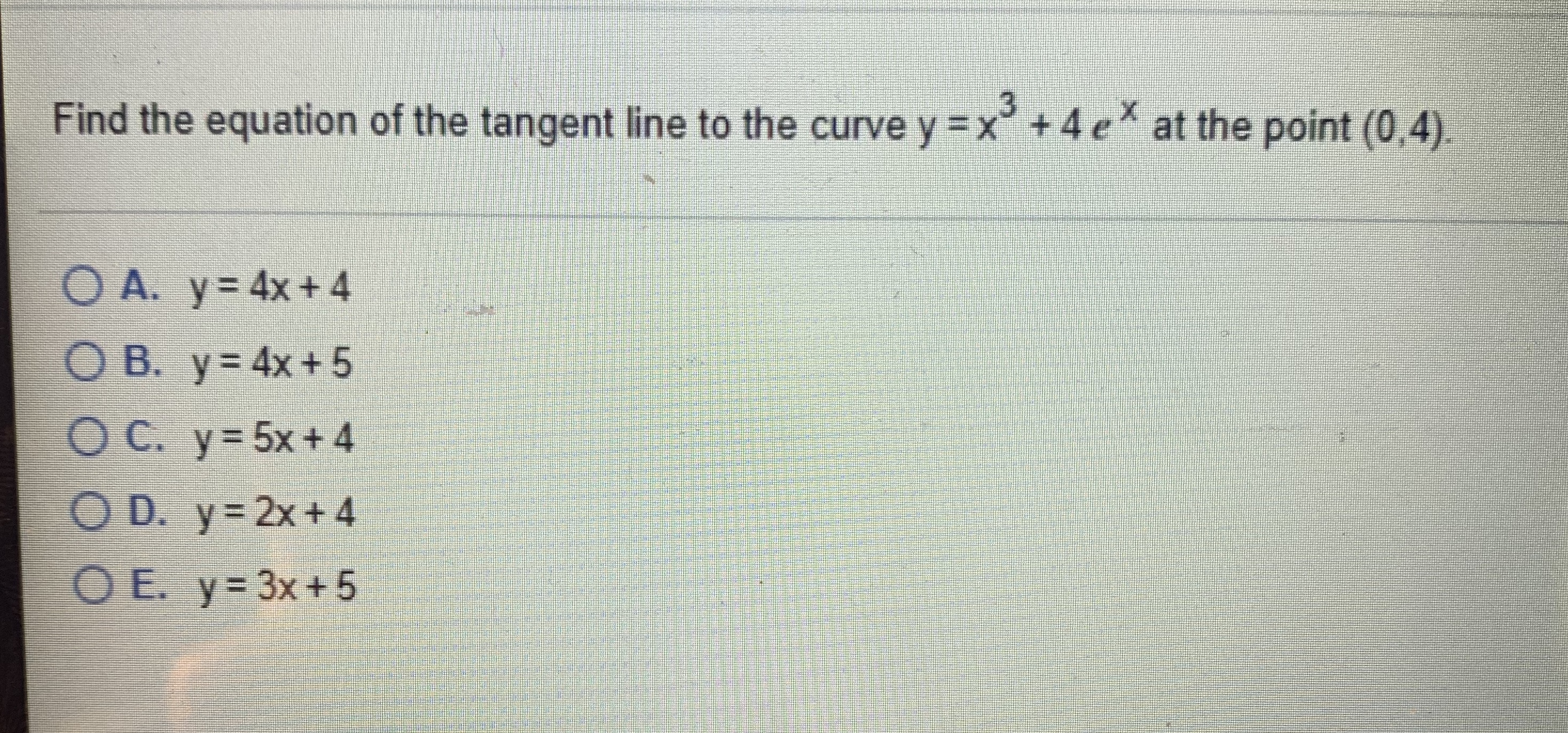 Find the equation of the tangent line to the curve y =x° +4 e at the point (0,4). O A. y= 4x+4 O B. y= 4x+ 5 OC. y=5x+4 O D. y= 2x+4 OE. y= 3x+5
