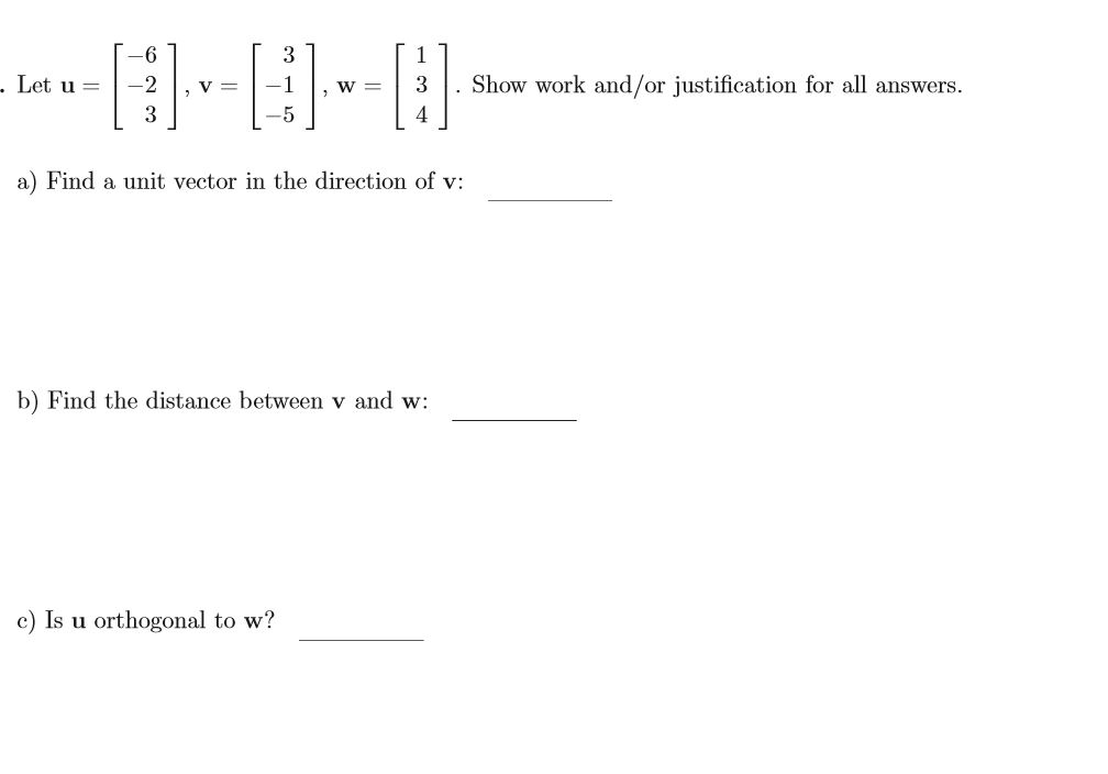Show work and/or justification for all answers . Let u = -2 3 V = 3 4 5 a) Find a unit vector in the direction of v b) Find the distance between v and w c) Is u orthogonal to w?