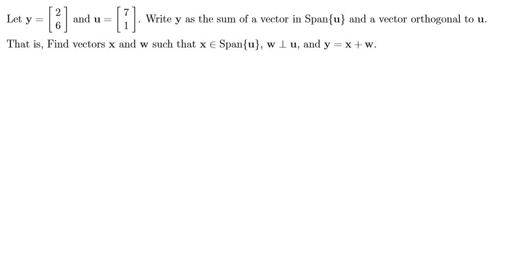 Write y as the sum of a vector in Spanfu} and a vector orthogonal to u and u Let y = That is, Find vectors x and w such that x E Spanfu, w l u, and y xw