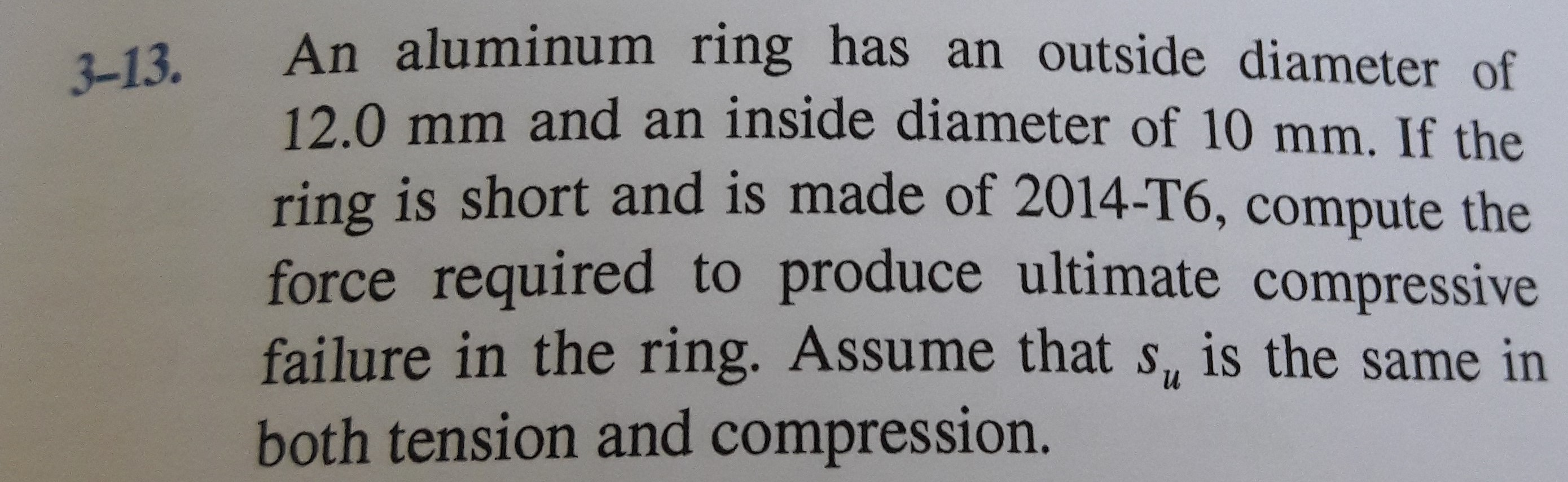An aluminum ring has an outside diameter of 12.0 mm and an inside diameter of 10 mm. If the ring is short and is made of 2014-T6, compute the 3-13. force required to produce ultimate compressive failure in the ring. Assume that s, is the same in both tension and compression.