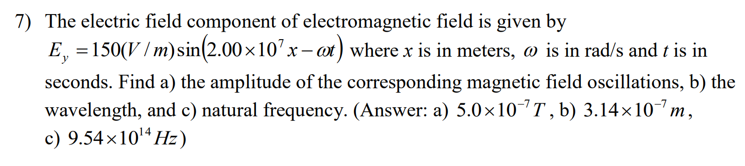 7) The electric field component of electromagnetic field is given by E, 150(V/m)sin(2.00 x 10 : ot) where x is in meters, o is in rad/s and t is in х seconds. Find a) the amplitude of the corresponding magnetic field oscillations, b) the wavelength, and c) natural frequency. (Answer: a) 5.0 x 10 T, b) 3.14 x 107 m c) 9.54x1014Hz) X