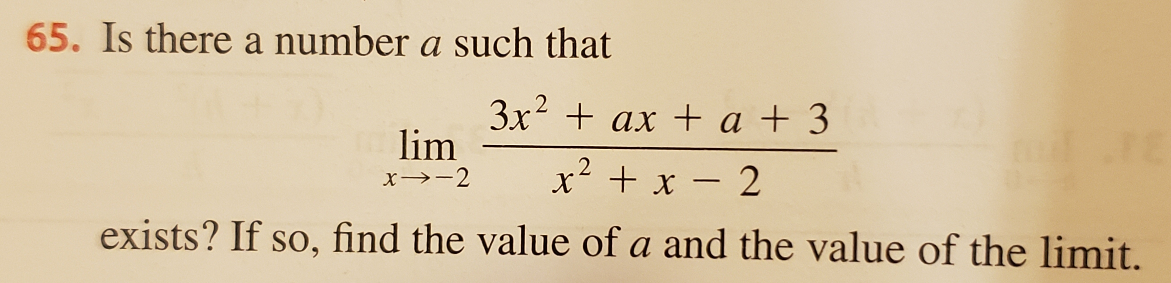 65. Is there a number a such that 3x2 ax a + 3 lim +x-2 exists? If so, find the value of a and the value of the limit.