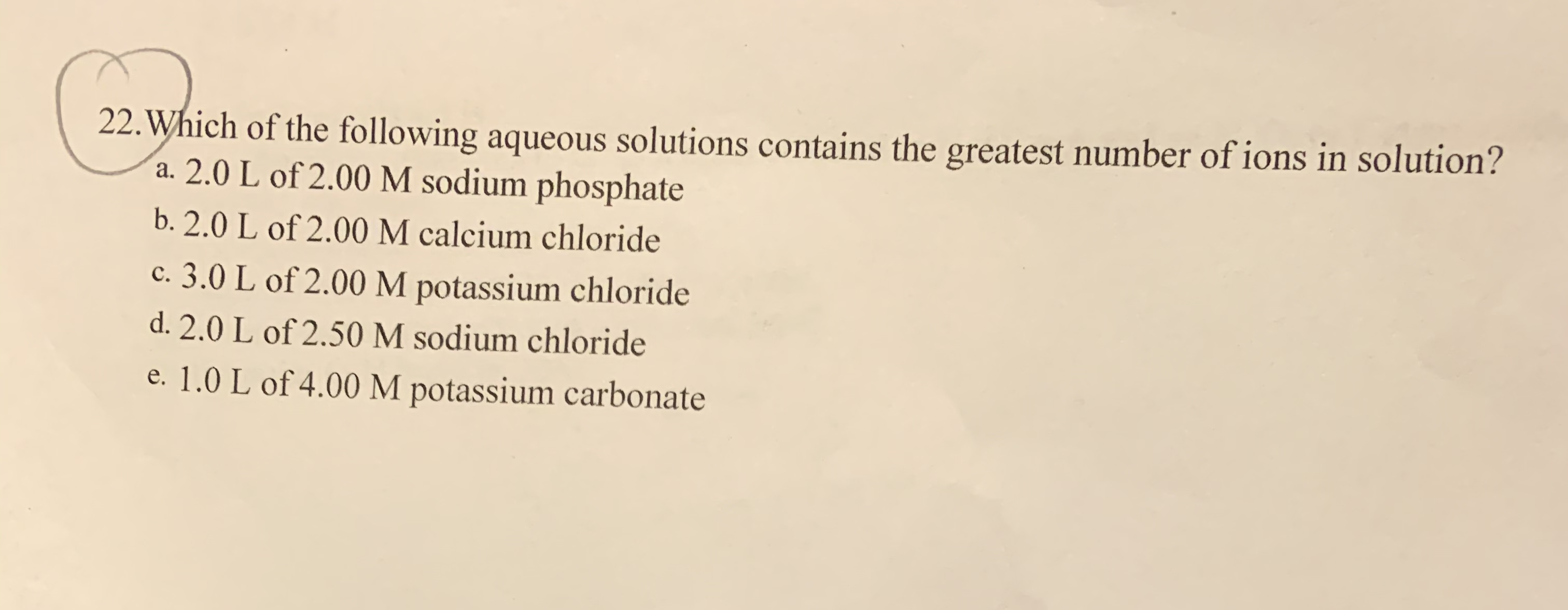 22. Which of the following aqueous solutions contains the greatest number of ions in solution? a. 2.0 L of 2.00 M sodium phosphate b. 2.0 L of 2.00 M calcium chloride c. 3.0 L of 2.00 M potassium chloride d. 2.0 L of 2.50 M sodium chloride e. 1.0 L of 4.00 M potassium carbonate