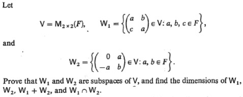 Let -{' )•v.ancor}. V = M2x2(F), %3D and w.-{(: :)•vase}. W2 Prove that W, and W, are subspaces of V, and find the dimensions of W,, W2, W, + W2, and W,nW2.