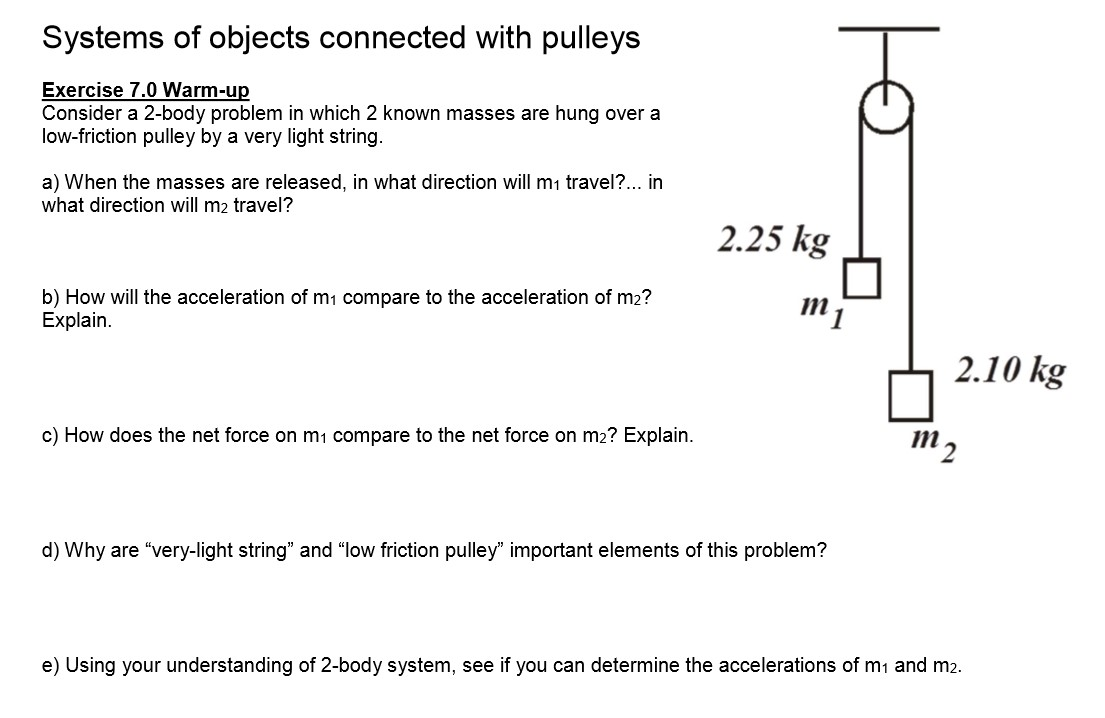 """Systems of objects connected with pulleys Exercise 7.0 Warm-up Consider a 2-body problem in which 2 known masses are hung over a low-friction pulley by a very light string. a) When the masses are released, in what direction will m1 travel?. what direction will m2 travel? in 2.25 kg b) How will the acceleration of m1 compare to the acceleration of m2? Explain 2.10 kg 111 2 c) How does the net force on m1 compare to the net force on m2? Explain d) Why are """"very-light string"""" and """"low friction pulley"""" important elements of this problem? e) Using your understanding of 2-body system, see if you can determine the accelerations of m1 and m2."""