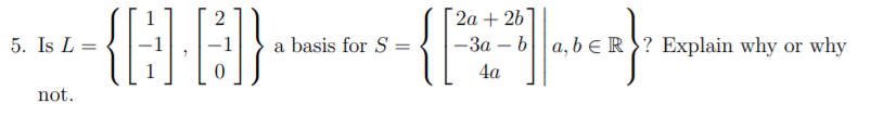 {F 2а + 2b -3a - ba,bE R? Explain why or why 2 5. Is L= a basis for S = 4а not
