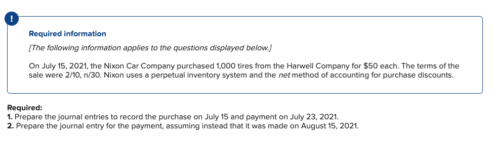 Required information [The following information applies to the questions displayed below.] On July 15, 2021, the Nixon Car Company purchased 1,000 tires from the Harwell Company for $50 each. The terms of the sale were 2/10, n/30. Nixon uses a perpetual inventory system and the net method of accounting for purchase discounts Required: 1. Prepare the journal entries to record the purchase on July 15 and payment on July 23, 2021. 2. Prepare the journal entry for the payment, assuming instead that it was made on August 15, 2021.