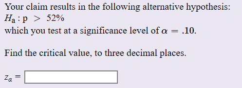 Your claim results in the following alternative hypothesis: Ha p >52% which you test at a significance level of a 10 Find the critical value, to three decimal places Za