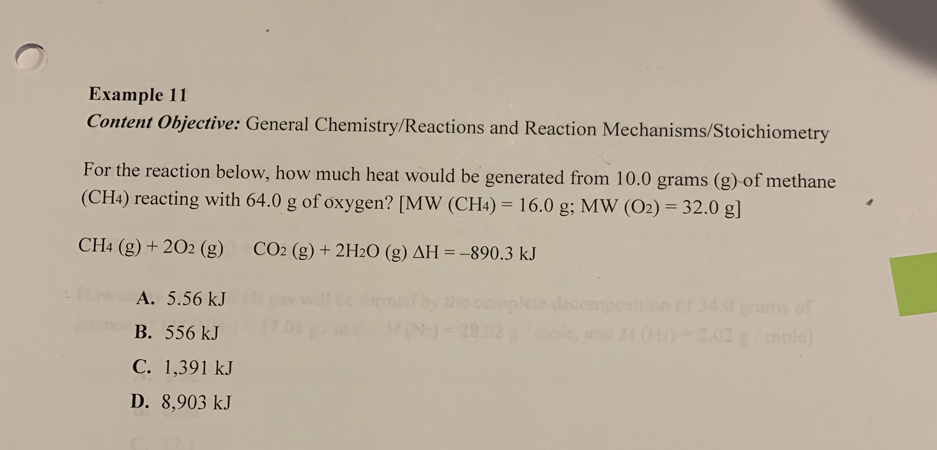 Example 11 Content Objective: General Chemistry/Reactions and Reaction Mechanisms/Stoichiometry For the reaction below, how much heat would be generated from 10.0 grams (g) of methane 32.0 g] (CH4) reacting with 64.0 g of oxygen? [MW (CH4) 16.0 g; MW (O2) CH4 (g) +202 (g) CO2 (g)+2H20 (g) AH =-890.3 kJ complete dsirion ef 34.0 ans of eoompe 120)-28.02 bole, and M0)-2.02 a/ mol 02 100016. orme How A. 5.56 kJ В. 556 kJ С. 1,391 kJ D. 8,903 kJ