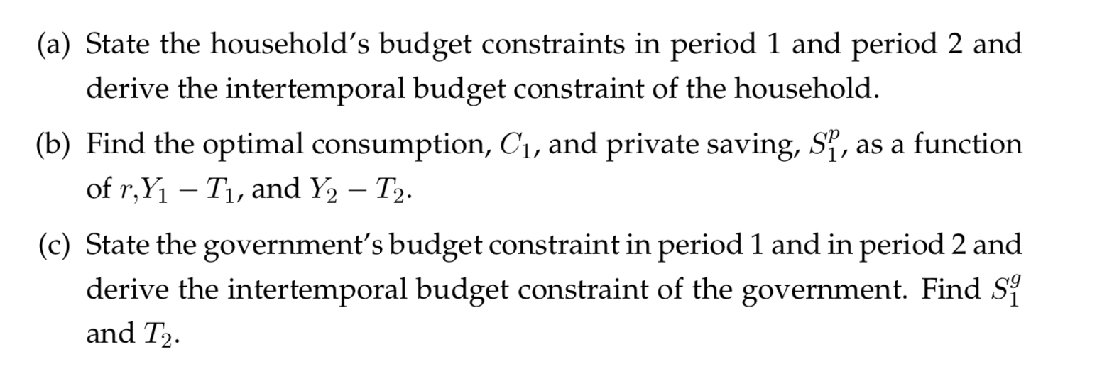 (a) State the household's budget constraints in period 1 and period 2 and derive the intertemporal budget constraint of the household. (b) Find the optimal consumption, Ci, and private saving, S, as a function of r,Y1 Ti, and Y2 T2. (c) State the government's budget constraint in period 1 and in period 2 and derive the intertemporal budget constraint of the government. Find Si and T2