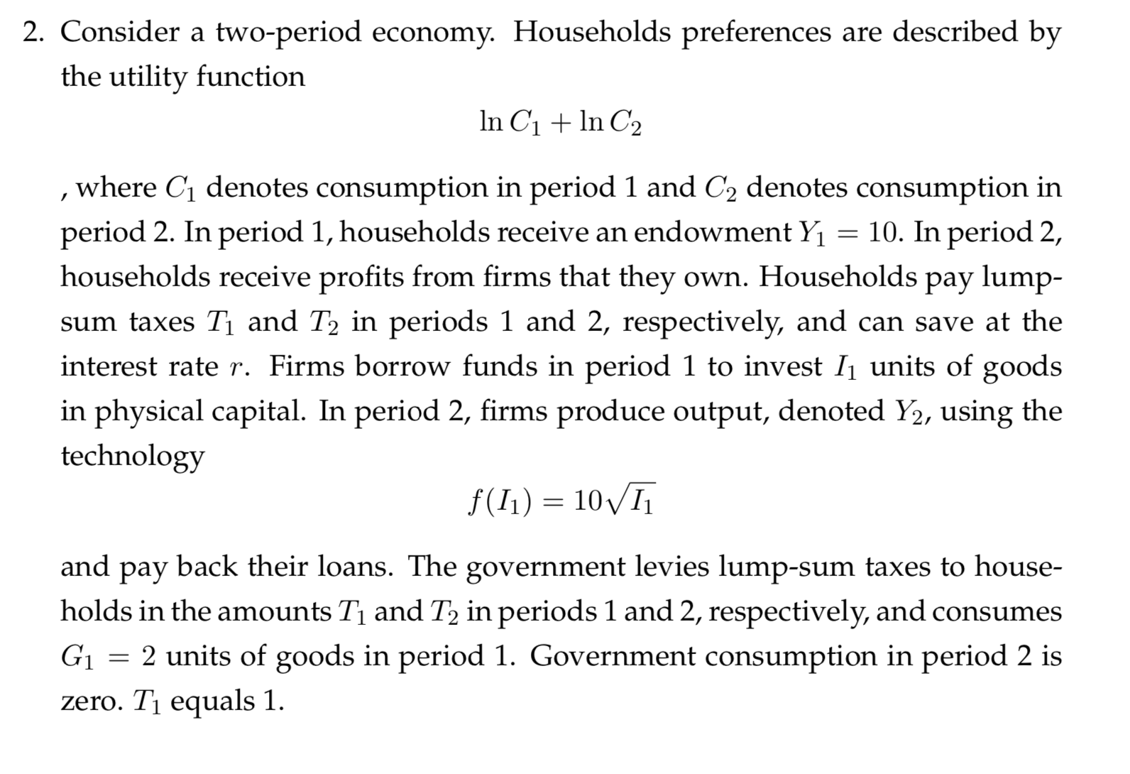 2. Consider a two-period ecornomy. Households preferences are described by the utility function In C1n C2 , where C1 denotes consumption in period 1 and C2 denotes consumption in period 2. In period 1, households receive an endowment Y households receive profits from firms that they own. Households pay lump- = 10. In period 2, sum taxes Ti and T2 in periods 1 and 2, respectively, and can save at the interest rate r. Firms borrow funds in period 1 to invest I1 units of goods in physical capital. In period 2, firms produce output, denoted Y2, using the technology f(I1) 10I and back their loans. The government levies lump-sum taxes to house- рay holds in the amounts Ti and T2 in periods 1 and 2, respectively, and consumes G 2 units of goods in period 1. Government consumption in period 2 is zero. T1 equals 1.