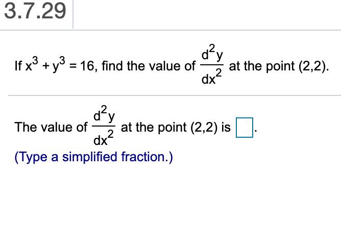 3.7.29 y If x3 y3 16, find the value of at the point (2,2) dx' X 2y at the point (2,2) is 2 dx The value of (Type a simplified fraction.)