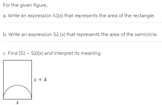 For the given figure, a. Write an expression S1(x) that represents the area of the rectangle. b. Write an expression S2 (x) that represents the area of the semicircle. c. Find (S1 – S2)(x) and interpret its meaning. x + 4
