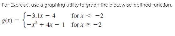 For Exercise, use a graphing utility to graph the piecewise-defined function. -3.1х — 4 l-x + 4x – 1 for x2 -2 for x < -2 8(x) for x 2 -2