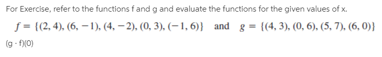 For Exercise, refer to the functions f and g and evaluate the functions for the given values of x. f = {(2, 4), (6, -1), (4, –2), (0, 3), (–1, 6)} and (g f)(0) g = {(4, 3), (0, 6), (5, 7), (6, 0)}