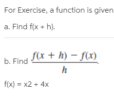 For Exercise, a function is given a. Find f(x + h). b. Find I* + h) – f(x) f(x) = x2 + 4x