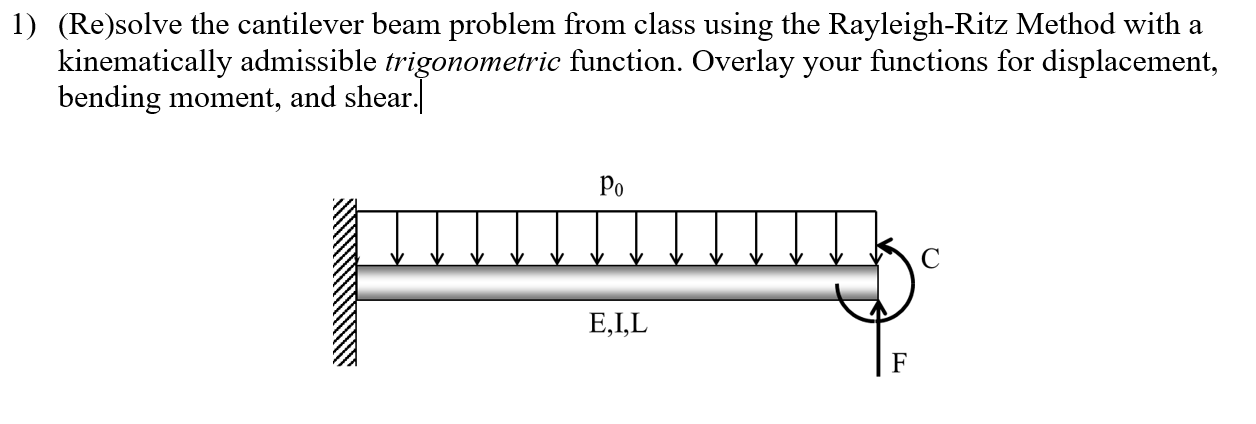 1) (Re)solve the cantilever beam problem from class using the Rayleigh-Ritz Method with a kinematically admissible trigonometric function. Overlay your functions for displacement, bending moment, and shear. Po E,I,L