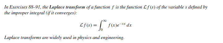 In Exercises 88-91, the Laplace transform of a function f is the function Lf (s) of the variable s defined by the improper integral (if it converges): Lf(s) = | f(x)e* dx Laplace transforms are widely used in physics and engineering.