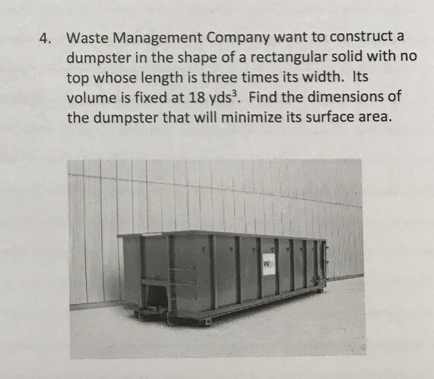 Waste Management Company want to construct a dumpster in the shape of a rectangular solid with no top whose length is three times its width. Its volume is fixed at 18 yds. Find the dimensions of the dumpster that will minimize its surface area. 4.