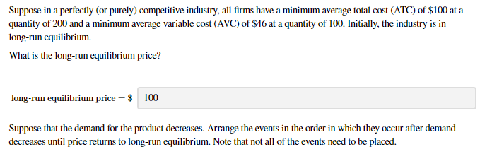 Suppose in a perfectly (or purely) competitive industry, all firms have a minimum average total cost (ATC) of $100 at a quantity of 200 and a minimum average variable cost (AVC) of $46 at a quantity of 100. Initially, the industry is in long-run equilibrium. What is the long-run equilibrium price? long-run equilibrium price = $ 100 Suppose that the demand for the product decreases. Arrange the events in the order in which they occur after demand decreases until price returns to long-run equilibrium. Note that not all of the events need to be placed.