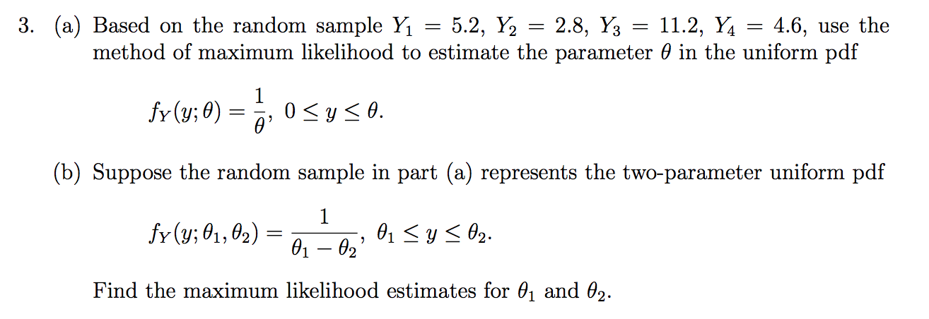 3. (a) Based on the random sample Y1 = 5.2, Y2 4.6, use the method of maximum likelihood to estimate the parameter 0 in the uniform pdf 2.8, Y3 11.2, Y fr (y;0) 0 ys0. (b) Suppose the random sample in part (a) represents the two-parameter uniform pdf 1 fr (y; 01, 02) 01y02. 01 02 Find the maximum likelihood estimates for 01 and 02.