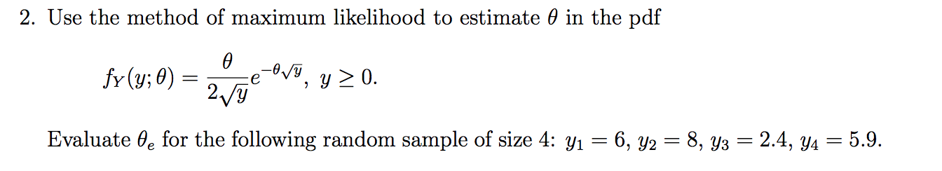 2. Use the method of maximum likelihood to estimate 0 in the pdf V, y0. fr (y; 0) 2/y Evaluate 0e for the following random sample of size 4: yi 6, y2 = 8, y3 = 2.4, y4 = 5.9.