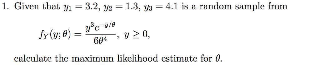 1. Given that yı = 3.2, y2 = 1.3, y3 = 4.1 is a random sample from yeu/o fr (y;0)= 604 y 20, calculate the maximum likelihood estimate for 0.