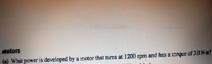 hotors a) What power is developed by a motor that turns at 1200 rpm and has a torque of 3.0 N-m?